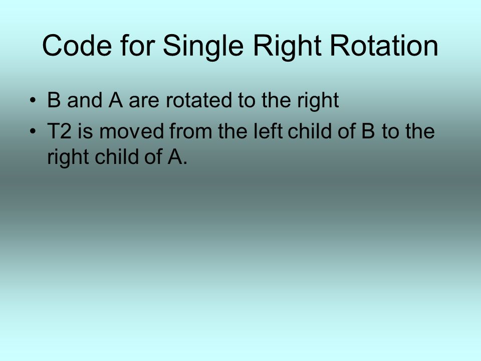 Code for Single Right Rotation B and A are rotated to the right T2 is moved from the left child of B to the right child of A.