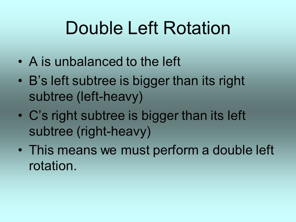 Double Left Rotation A is unbalanced to the left B's left subtree is bigger than its right subtree (left-heavy) C's right subtree is bigger than its l