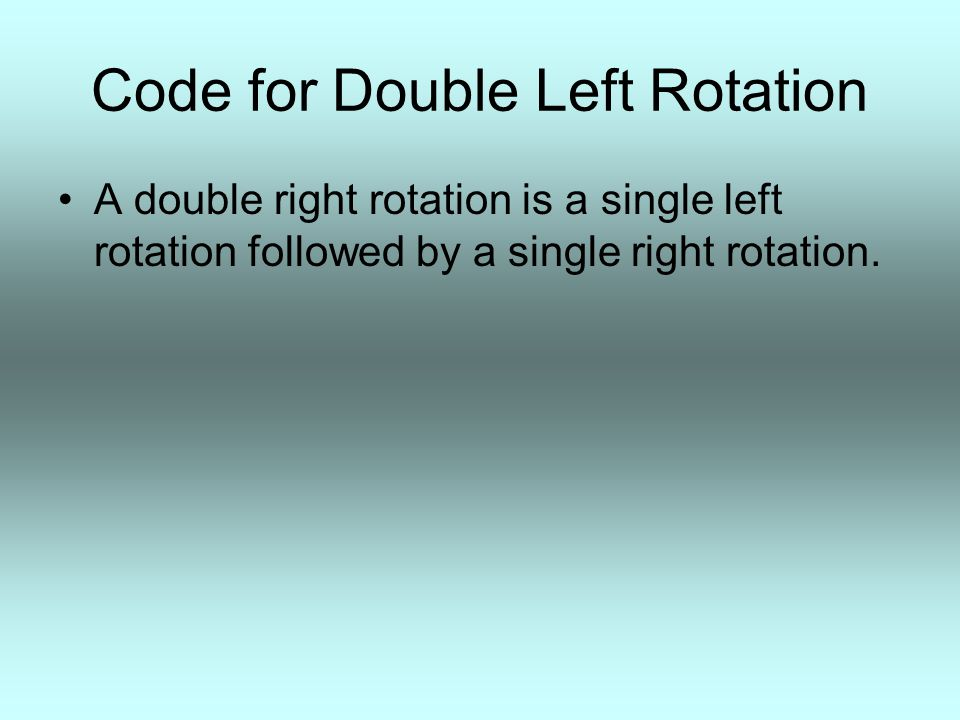 Code for Double Left Rotation A double right rotation is a single left rotation followed by a single right rotation.