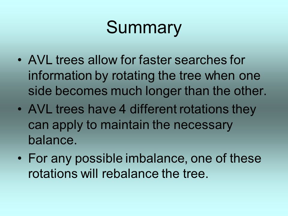 Summary AVL trees allow for faster searches for information by rotating the tree when one side becomes much longer than the other. AVL trees have 4 di