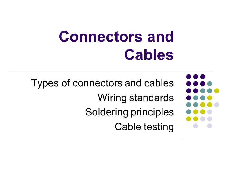 Connectors and Cables Types of connectors and cables Wiring standards Soldering principles Cable testing