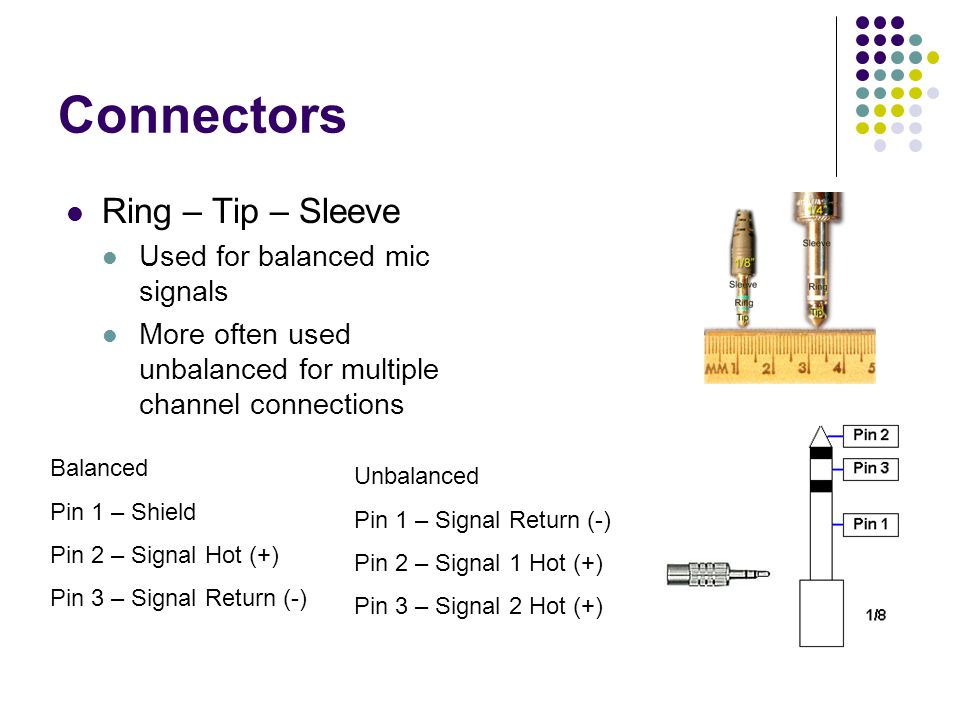 Connectors Ring – Tip – Sleeve Used for balanced mic signals More often used unbalanced for multiple channel connections Balanced Pin 1 – Shield Pin 2 – Signal Hot (+) Pin 3 – Signal Return (-) Unbalanced Pin 1 – Signal Return (-) Pin 2 – Signal 1 Hot (+) Pin 3 – Signal 2 Hot (+)