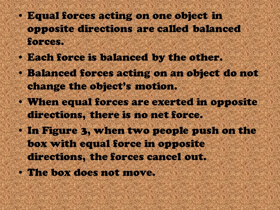 Equal forces acting on one object in opposite directions are called balanced forces.