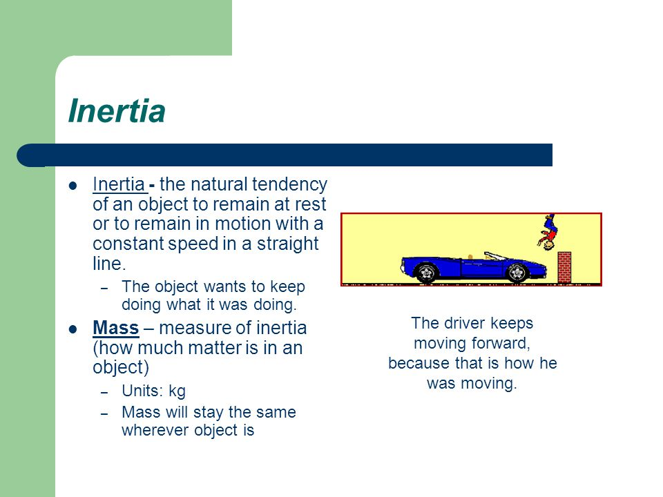 Inertia Inertia - the natural tendency of an object to remain at rest or to remain in motion with a constant speed in a straight line.