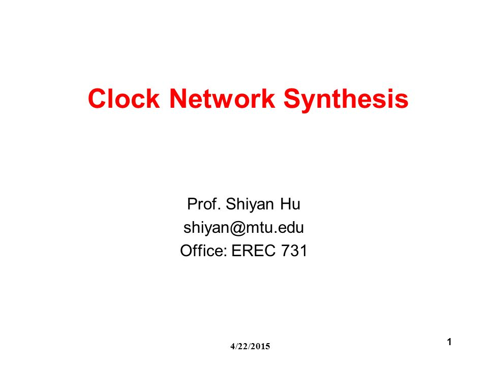 4/22/2015 1 Clock Network Synthesis Prof. Shiyan Hu shiyan@mtu.edu Office: EREC 731