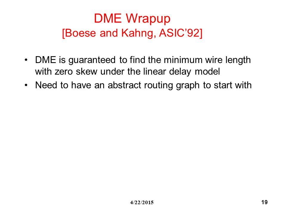 19 4/22/2015 DME is guaranteed to find the minimum wire length with zero skew under the linear delay model Need to have an abstract routing graph to start with DME Wrapup [Boese and Kahng, ASIC'92]