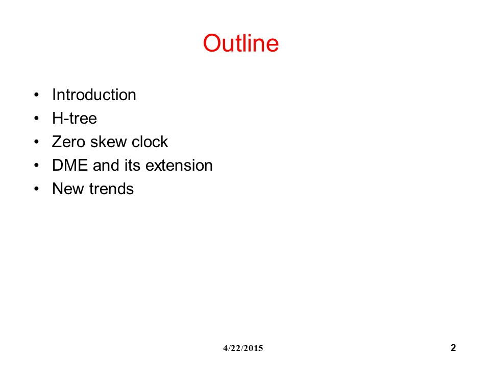 2 4/22/2015 Outline Introduction H-tree Zero skew clock DME and its extension New trends