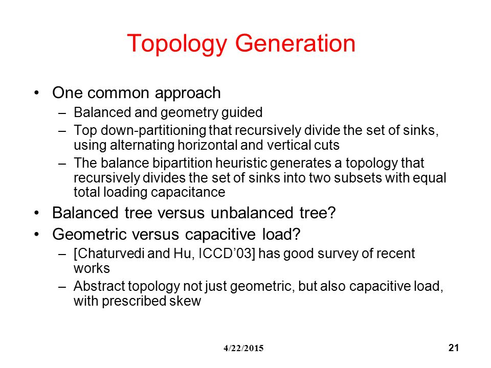 21 4/22/2015 Topology Generation One common approach –Balanced and geometry guided –Top down-partitioning that recursively divide the set of sinks, using alternating horizontal and vertical cuts –The balance bipartition heuristic generates a topology that recursively divides the set of sinks into two subsets with equal total loading capacitance Balanced tree versus unbalanced tree.