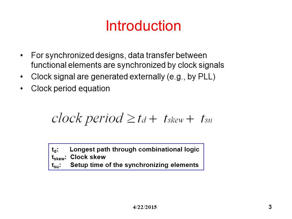 3 4/22/2015 Introduction For synchronized designs, data transfer between functional elements are synchronized by clock signals Clock signal are generated externally (e.g., by PLL) Clock period equation t d : Longest path through combinational logic t skew : Clock skew t su : Setup time of the synchronizing elements