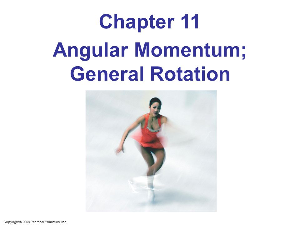 Copyright © 2009 Pearson Education, Inc. Chapter 11 Angular Momentum; General Rotation