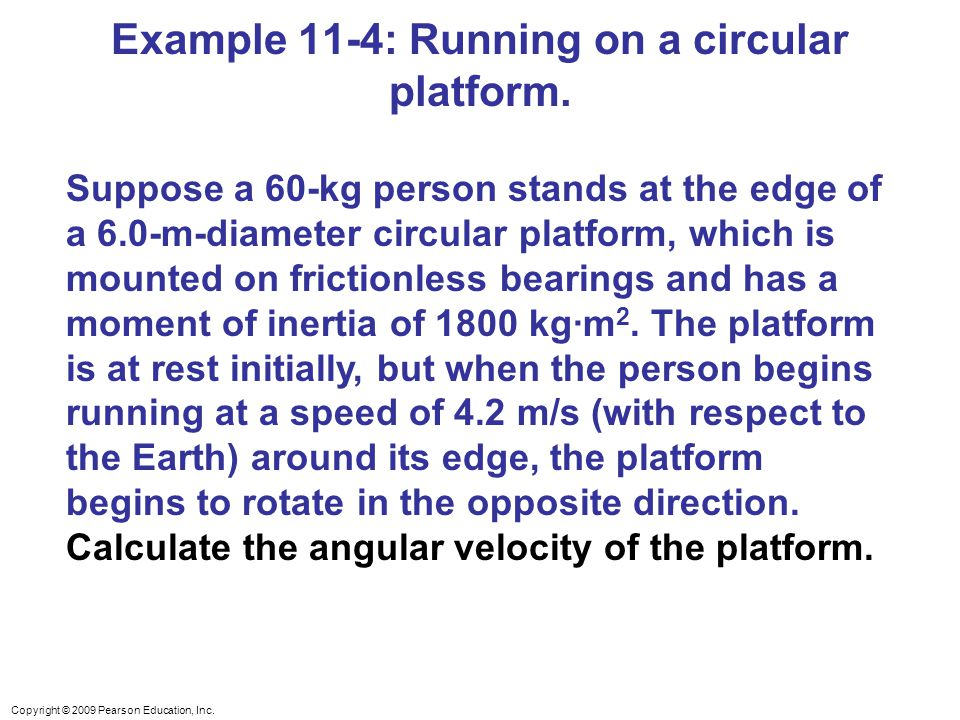 Copyright © 2009 Pearson Education, Inc. Example 11-4: Running on a circular platform.