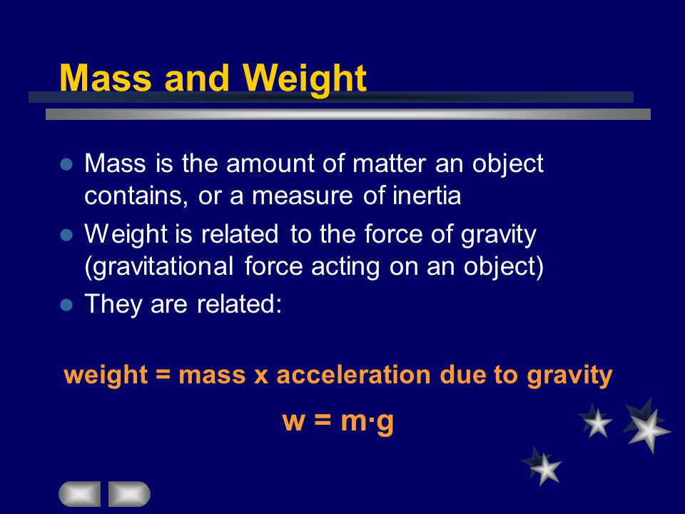 Mass and Weight Mass is the amount of matter an object contains, or a measure of inertia Weight is related to the force of gravity (gravitational force acting on an object) They are related: weight = mass x acceleration due to gravity w = m·g
