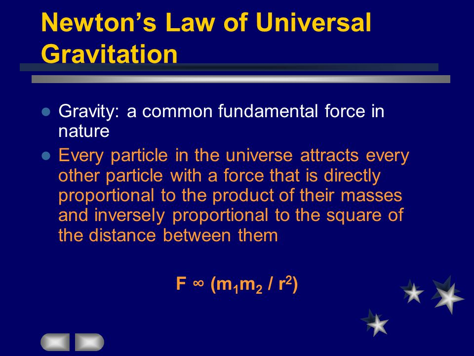 Newton's Law of Universal Gravitation Gravity: a common fundamental force in nature Every particle in the universe attracts every other particle with a force that is directly proportional to the product of their masses and inversely proportional to the square of the distance between them F ∞ (m 1 m 2 / r 2 )
