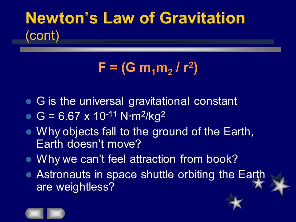 Newton's Law of Gravitation (cont) F = (G m 1 m 2 / r 2 ) G is the universal gravitational constant G = 6.67 x 10 -11 N·m 2 /kg 2 Why objects fall to the ground of the Earth, Earth doesn't move.