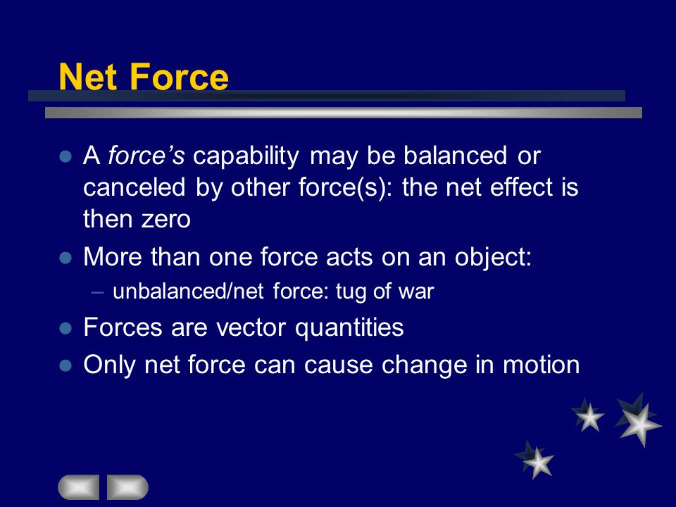 Net Force A force's capability may be balanced or canceled by other force(s): the net effect is then zero More than one force acts on an object: –unbalanced/net force: tug of war Forces are vector quantities Only net force can cause change in motion