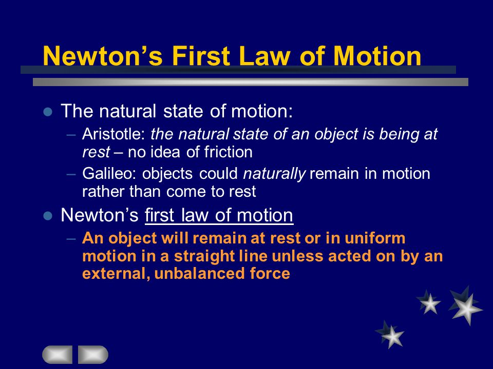 Newton's First Law of Motion The natural state of motion: –Aristotle: the natural state of an object is being at rest – no idea of friction –Galileo: objects could naturally remain in motion rather than come to rest Newton's first law of motion –An object will remain at rest or in uniform motion in a straight line unless acted on by an external, unbalanced force