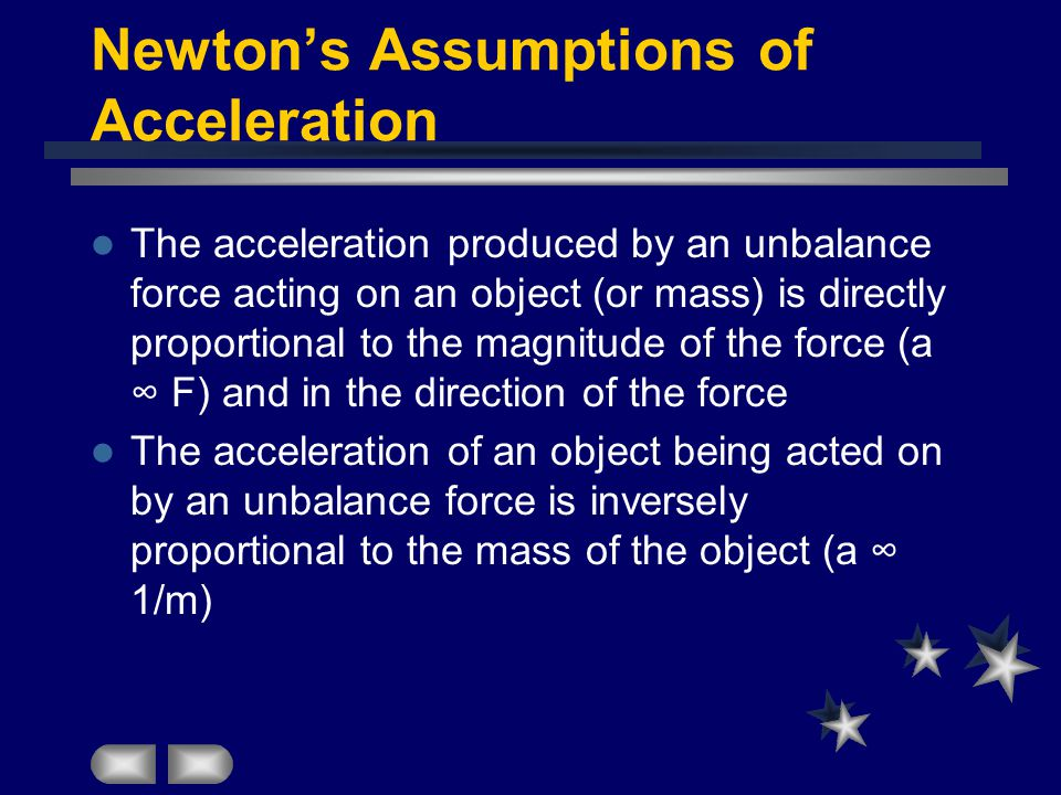 Newton's Assumptions of Acceleration The acceleration produced by an unbalance force acting on an object (or mass) is directly proportional to the magnitude of the force (a ∞ F) and in the direction of the force The acceleration of an object being acted on by an unbalance force is inversely proportional to the mass of the object (a ∞ 1/m)