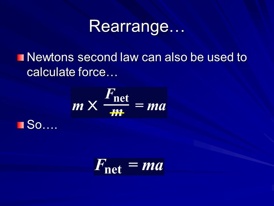 Rearrange… Newtons second law can also be used to calculate force… So….
