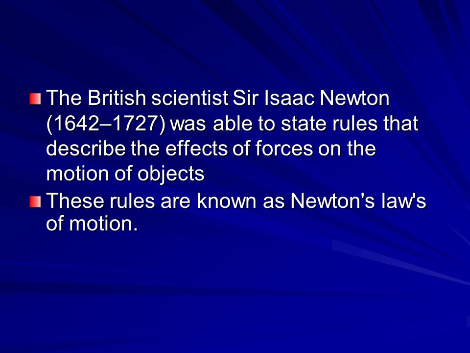 The British scientist Sir Isaac Newton (1642–1727) was able to state rules that describe the effects of forces on the motion of objects These rules are known as Newton s law s of motion.
