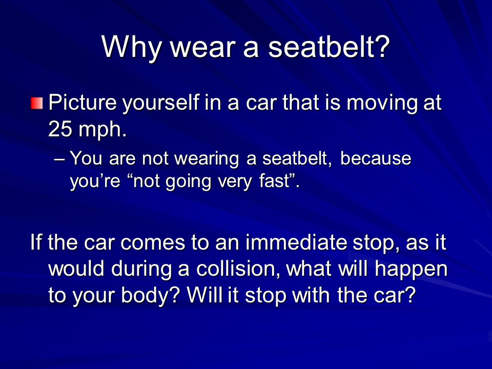 """Why wear a seatbelt? Picture yourself in a car that is moving at 25 mph. –You are not wearing a seatbelt, because you're """"not going very fast"""". If the"""