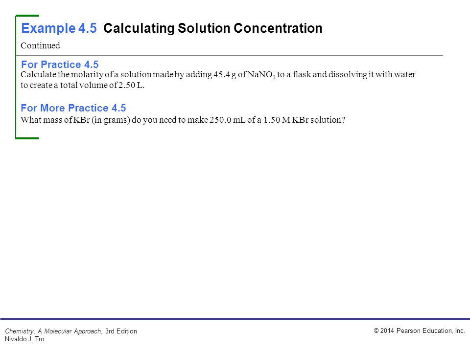 © 2014 Pearson Education, Inc. Chemistry: A Molecular Approach, 3rd Edition Nivaldo J. Tro Calculate the molarity of a solution made by adding 45.4 g