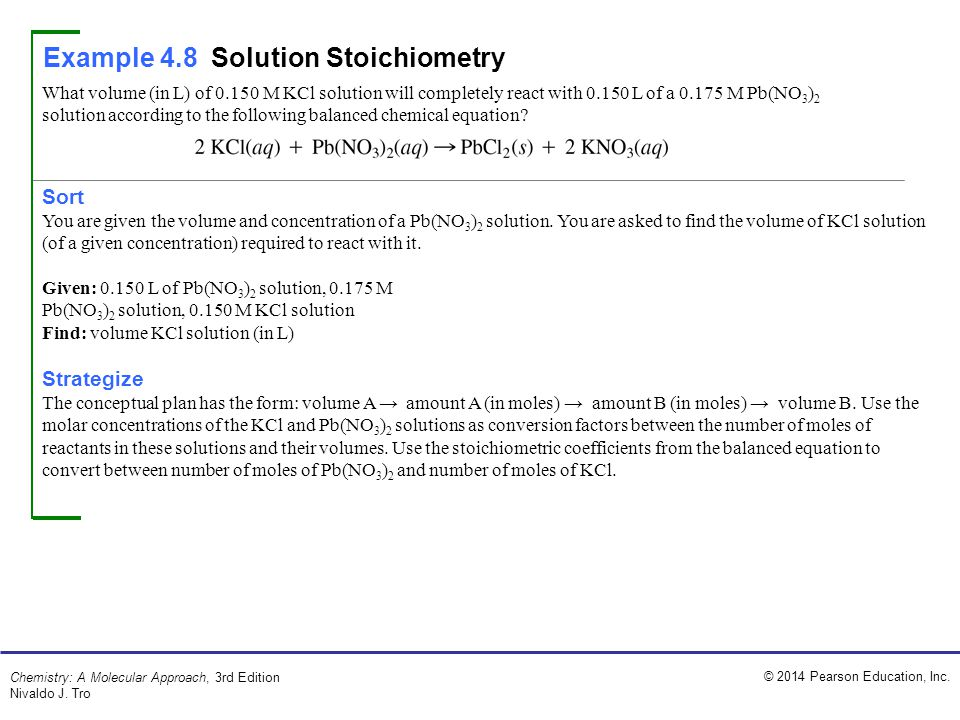 © 2014 Pearson Education, Inc. Chemistry: A Molecular Approach, 3rd Edition Nivaldo J. Tro Example 4.8Solution Stoichiometry What volume (in L) of 0.1