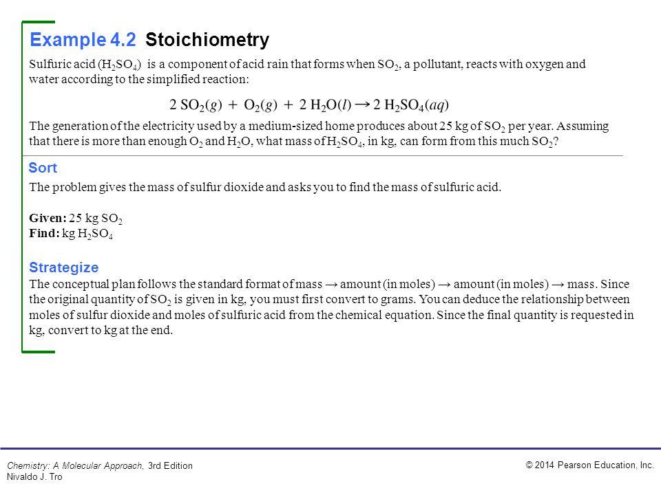 © 2014 Pearson Education, Inc. Chemistry: A Molecular Approach, 3rd Edition Nivaldo J. Tro Example 4.2Stoichiometry Sort Sulfuric acid (H 2 SO 4 ) is