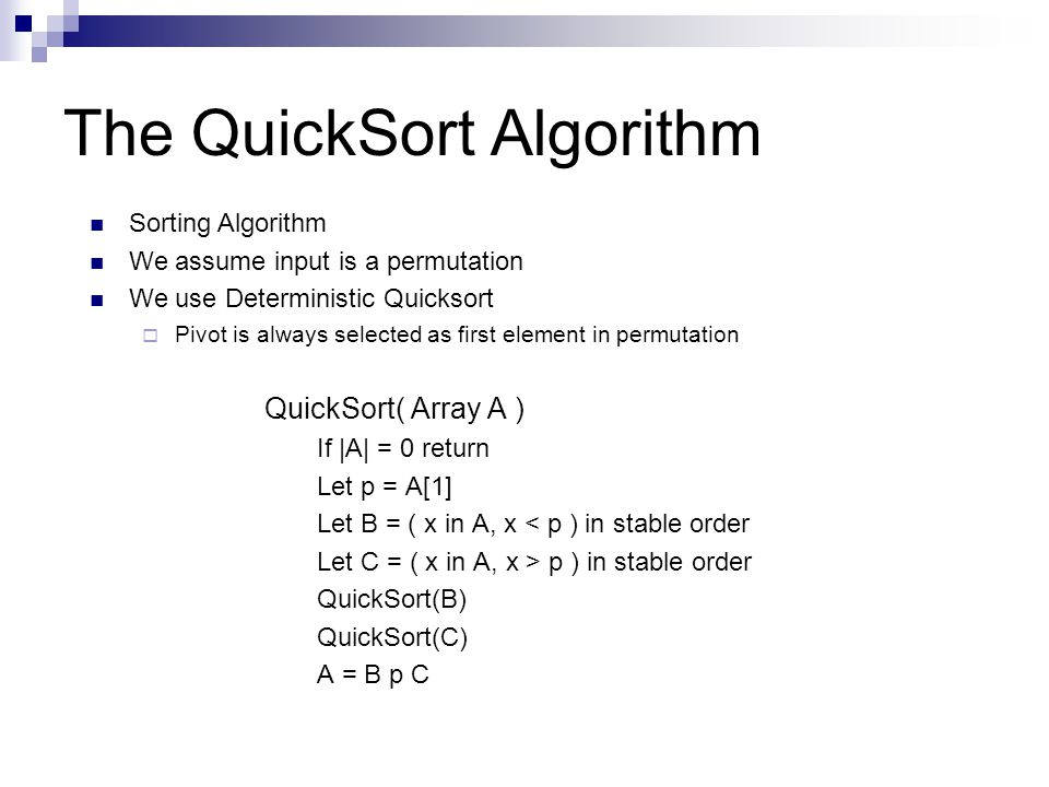 The QuickSort Algorithm QuickSort( Array A ) If |A| = 0 return Let p = A[1] Let B = ( x in A, x < p ) in stable order Let C = ( x in A, x > p ) in stable order QuickSort(B) QuickSort(C) A = B p C Sorting Algorithm We assume input is a permutation We use Deterministic Quicksort  Pivot is always selected as first element in permutation
