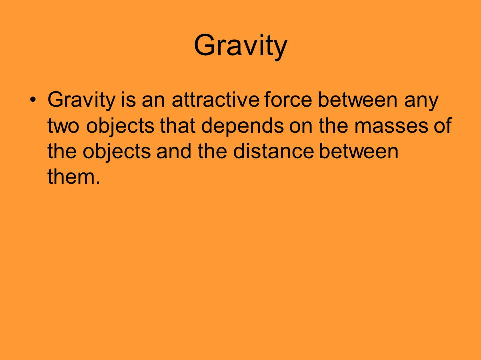 Gravity Gravity is an attractive force between any two objects that depends on the masses of the objects and the distance between them.
