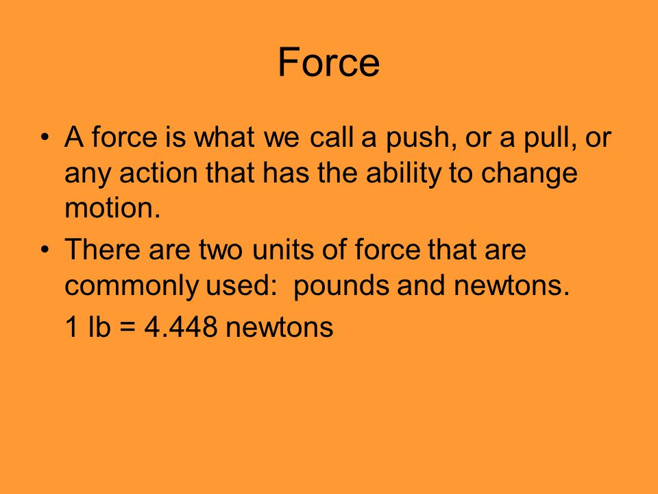Force A force is what we call a push, or a pull, or any action that has the ability to change motion.