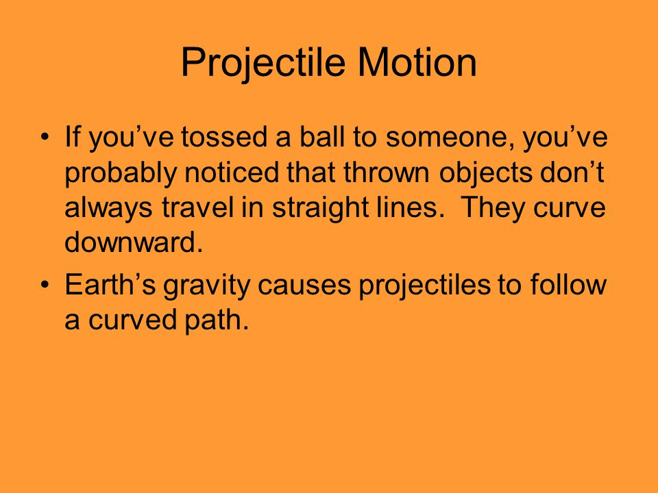 Projectile Motion If you've tossed a ball to someone, you've probably noticed that thrown objects don't always travel in straight lines.