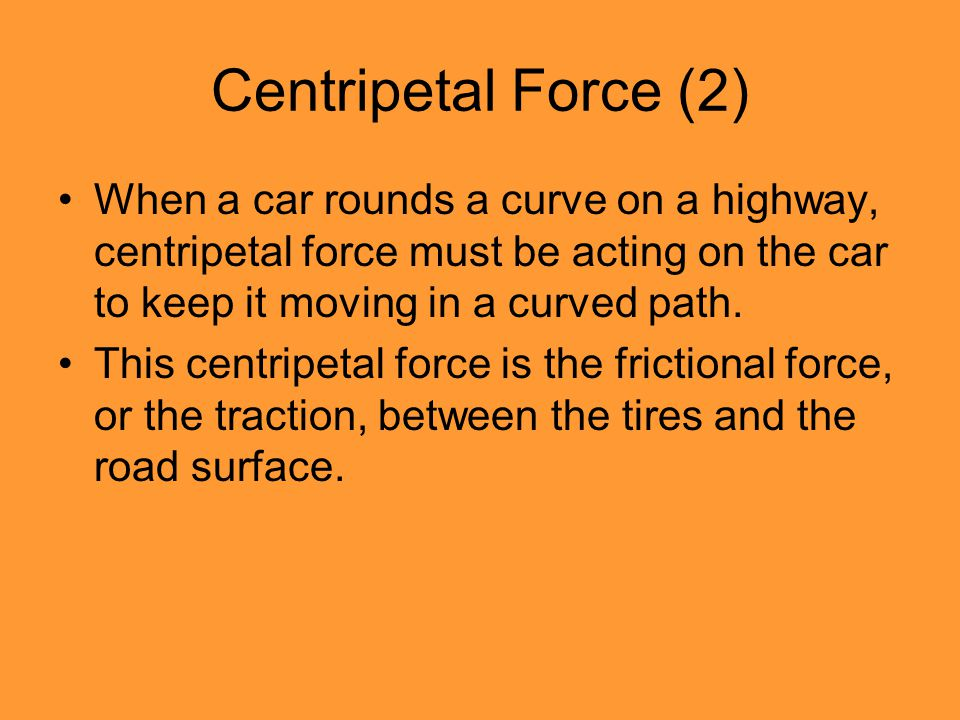 Centripetal Force (2) When a car rounds a curve on a highway, centripetal force must be acting on the car to keep it moving in a curved path.