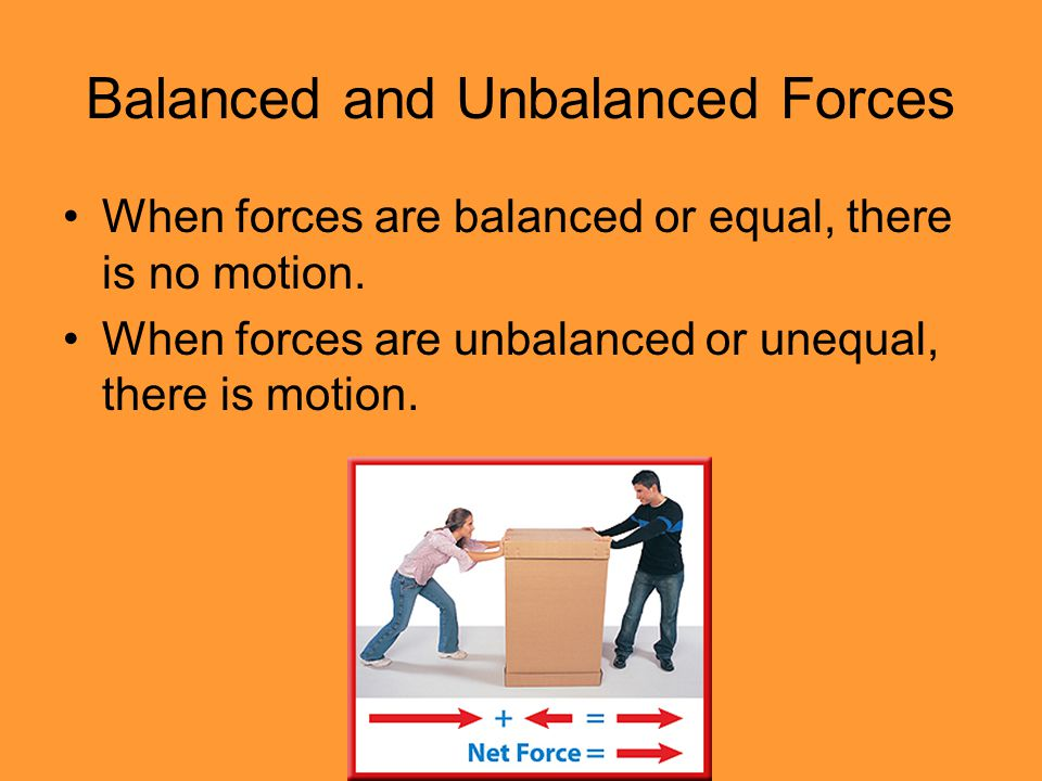 Balanced and Unbalanced Forces When forces are balanced or equal, there is no motion.