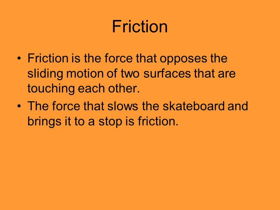 Friction Friction is the force that opposes the sliding motion of two surfaces that are touching each other.
