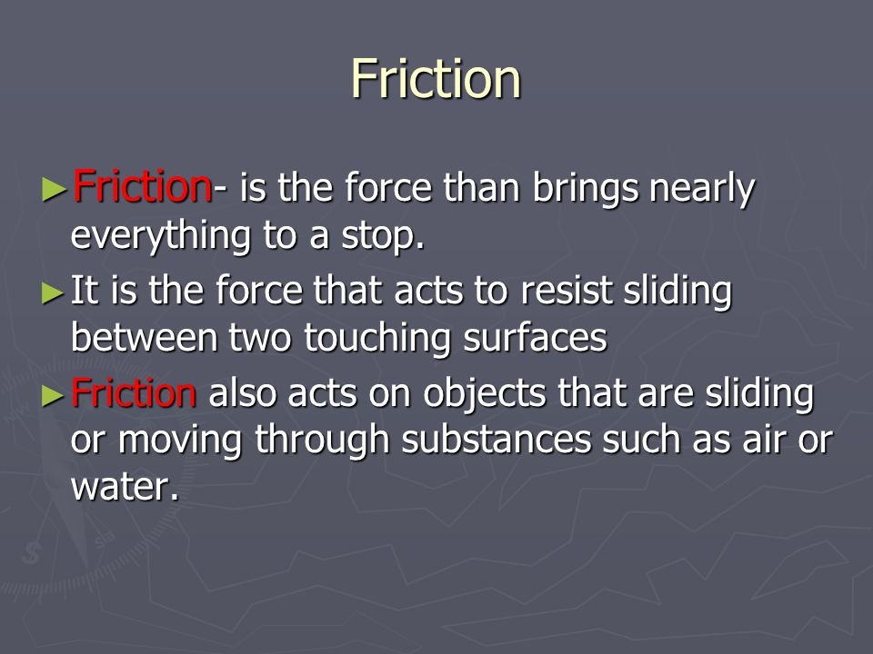 Friction ► Friction - is the force than brings nearly everything to a stop.