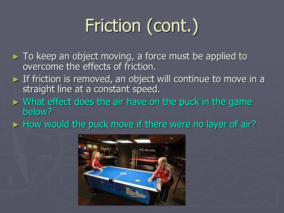 Friction (cont.) ► To keep an object moving, a force must be applied to overcome the effects of friction.