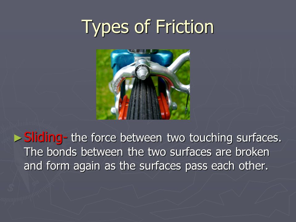 Types of Friction ► Sliding- the force between two touching surfaces.