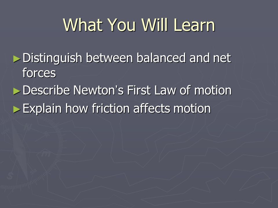 What You Will Learn ► Distinguish between balanced and net forces ► Describe Newton ' s First Law of motion ► Explain how friction affects motion
