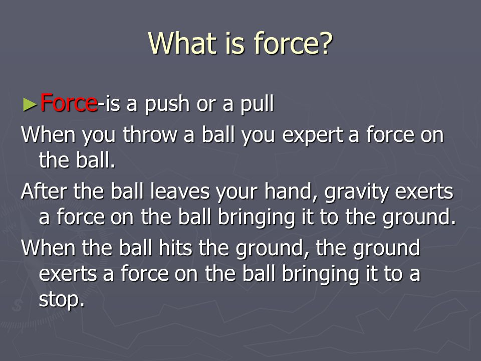 What is force. ► Force -is a push or a pull When you throw a ball you expert a force on the ball.