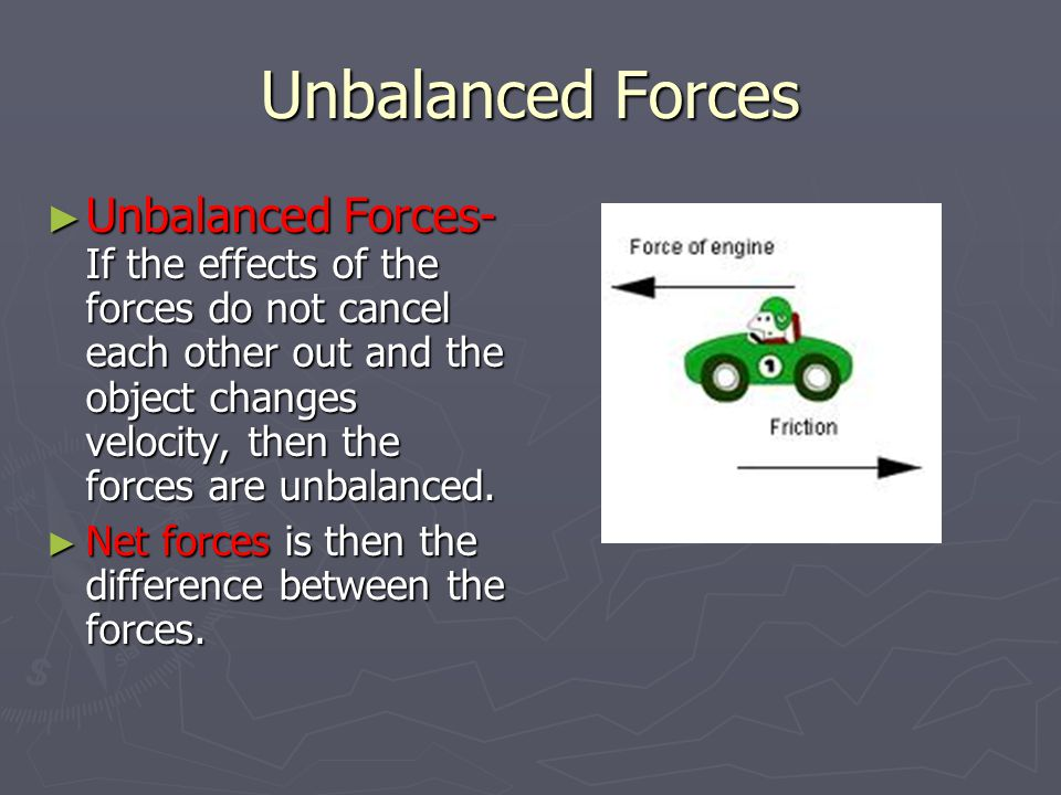 Unbalanced Forces ► Unbalanced Forces- If the effects of the forces do not cancel each other out and the object changes velocity, then the forces are unbalanced.