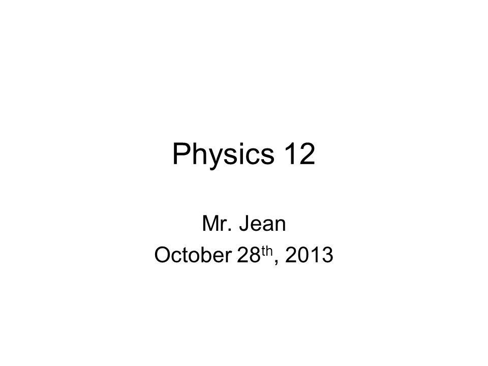 Physics 12 Mr. Jean October 28 th, 2013