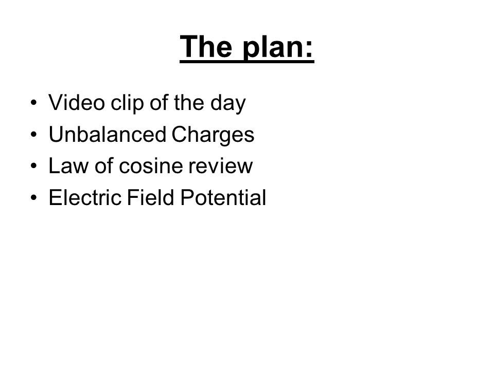 The plan: Video clip of the day Unbalanced Charges Law of cosine review Electric Field Potential