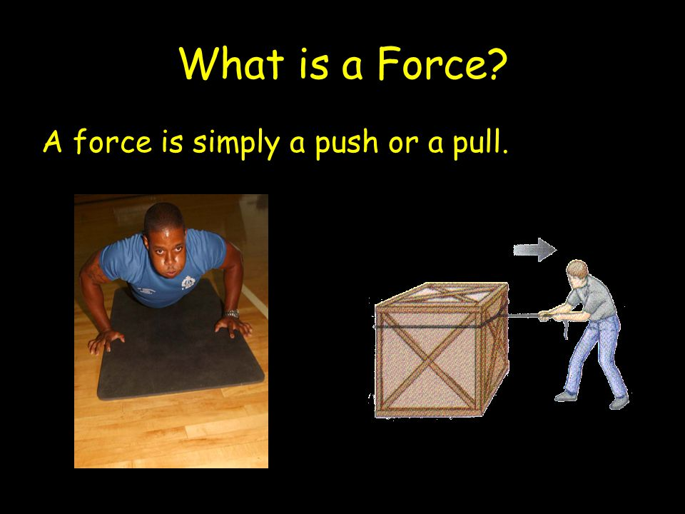 What is a Force? A force is simply a push or a pull.