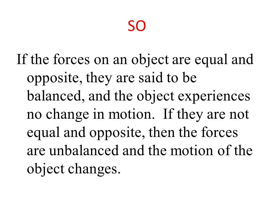 SO If the forces on an object are equal and opposite, they are said to be balanced, and the object experiences no change in motion.