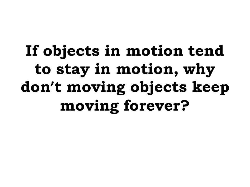 If objects in motion tend to stay in motion, why don ' t moving objects keep moving forever?