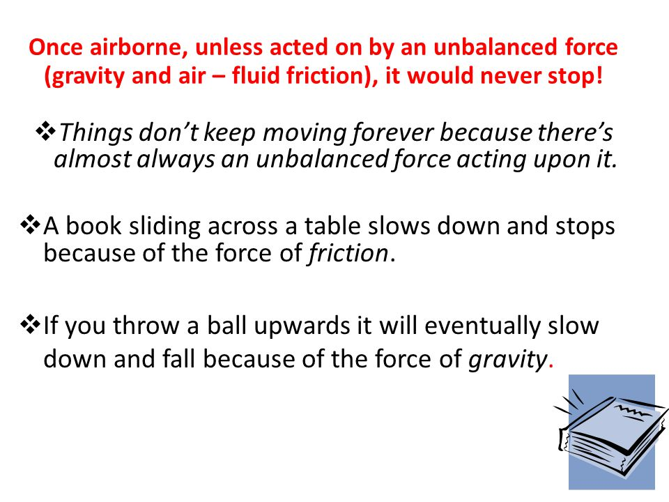 Things don't keep moving forever because there's almost always an unbalanced force acting upon it.