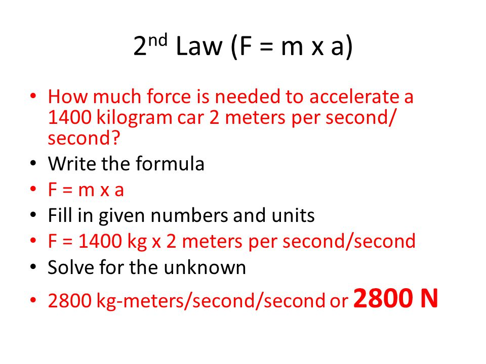 2 nd Law (F = m x a) How much force is needed to accelerate a 1400 kilogram car 2 meters per second/ second.