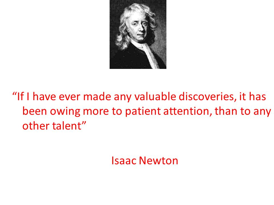 If I have ever made any valuable discoveries, it has been owing more to patient attention, than to any other talent Isaac Newton
