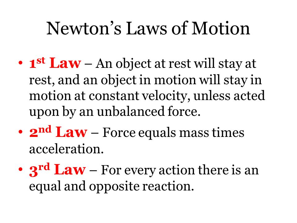 Newton's Laws of Motion 1 st Law 1 st Law – An object at rest will stay at rest, and an object in motion will stay in motion at constant velocity, unless acted upon by an unbalanced force.