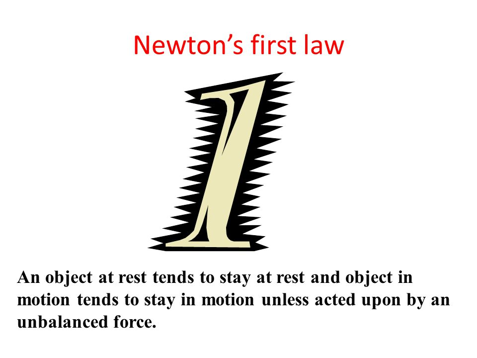 Newton's first law An object at rest tends to stay at rest and object in motion tends to stay in motion unless acted upon by an unbalanced force.